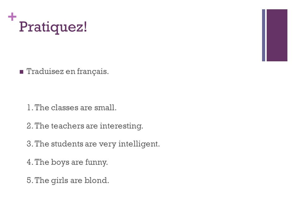 + Pratiquez. Traduisez en français. 1. The classes are small.
