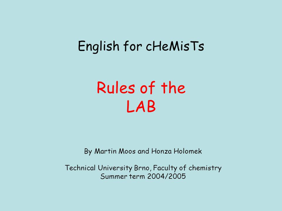 English for cHeMisTs Rules of the LAB By Martin Moos and Honza Holomek Technical University Brno, Faculty of chemistry Summer term 2004/2005
