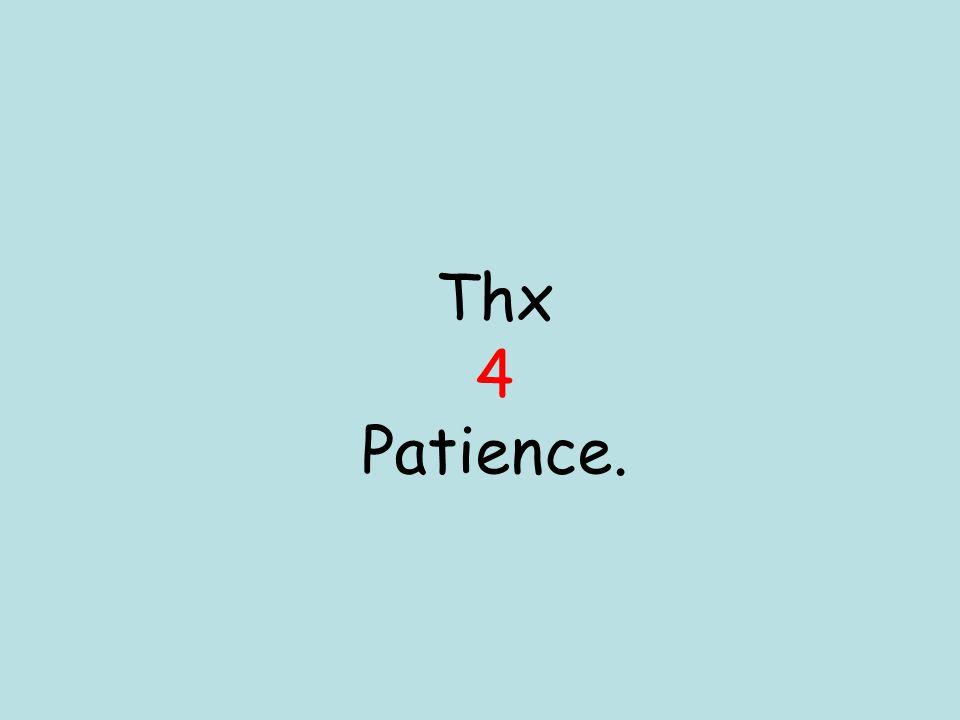 Thx 4 Patience.