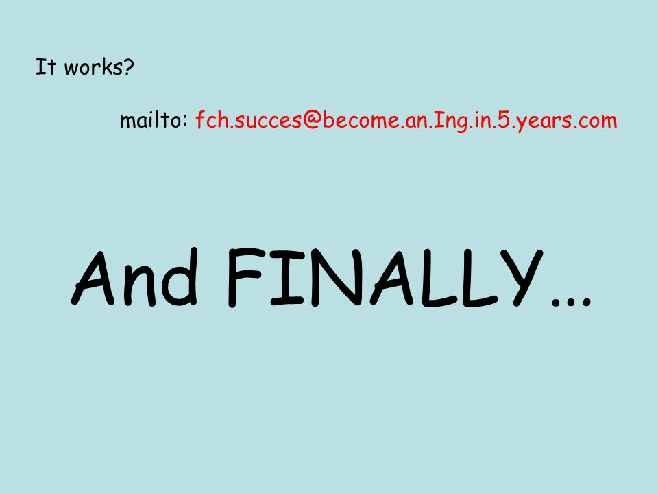 It works mailto: fch.succes@become.an.Ing.in.5.years.com And FINALLY…