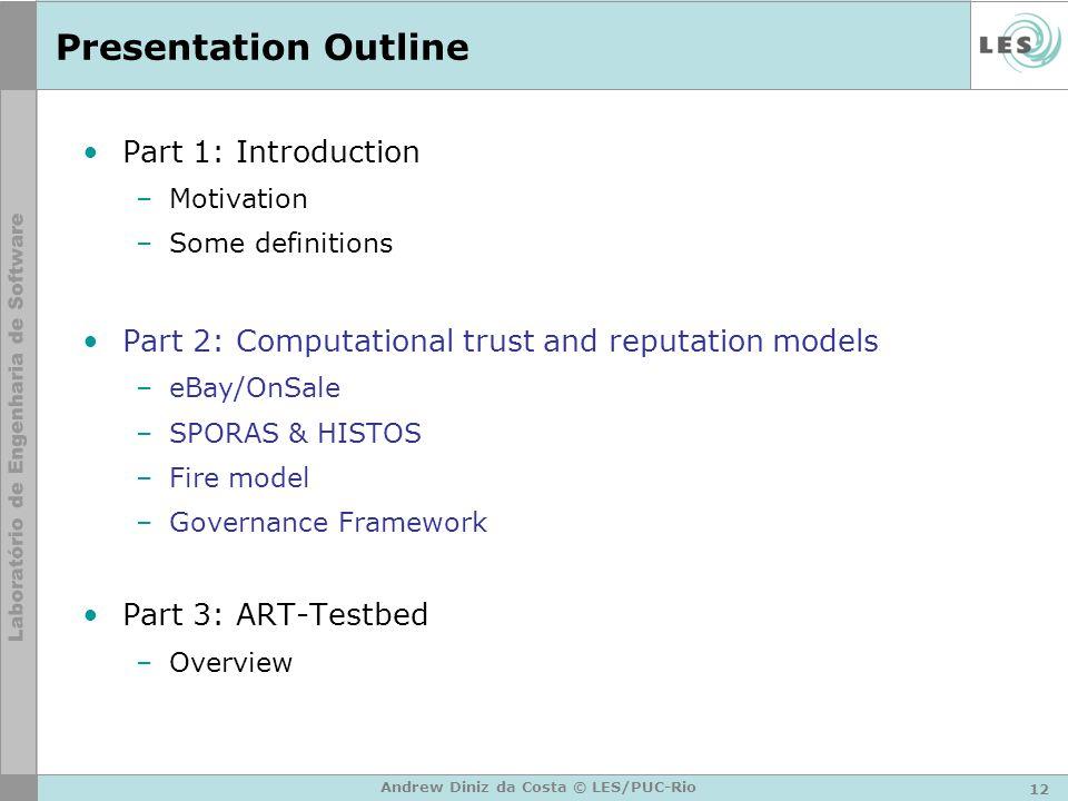 12 Andrew Diniz da Costa © LES/PUC-Rio Presentation Outline Part 1: Introduction –Motivation –Some definitions Part 2: Computational trust and reputat