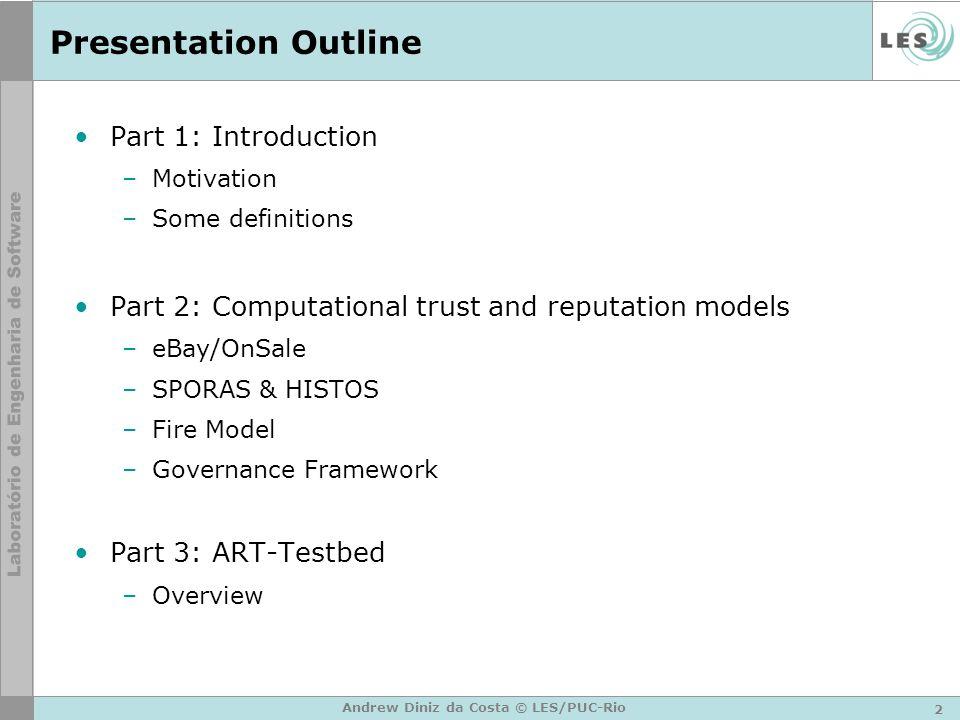 2 Andrew Diniz da Costa © LES/PUC-Rio Presentation Outline Part 1: Introduction –Motivation –Some definitions Part 2: Computational trust and reputati
