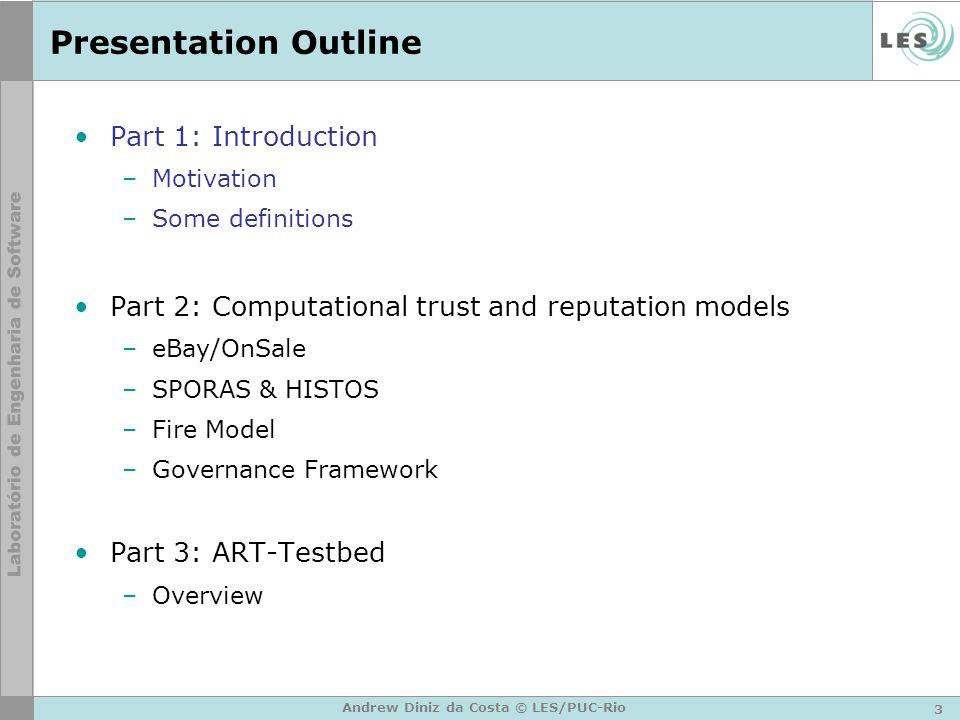 3 Andrew Diniz da Costa © LES/PUC-Rio Presentation Outline Part 1: Introduction –Motivation –Some definitions Part 2: Computational trust and reputati