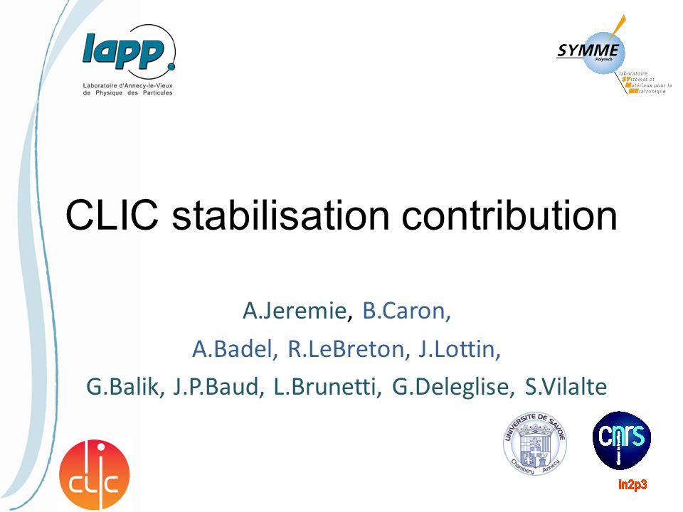 Ongoing collaboration since 2005 (CARE, EUROTeV, EuCARD) Stabilisation feasibility: 0,13nm at 4Hz Mechanical dynamic simulations and measurements: simulations agree with measurements => predictive tool Integrated feedback studies: IP feedback, mechanical support specs, BPM noise specs, ML specs… Active/passive quadrupole support study 03/11/2011LAPP and SYMME CLIC contribution2