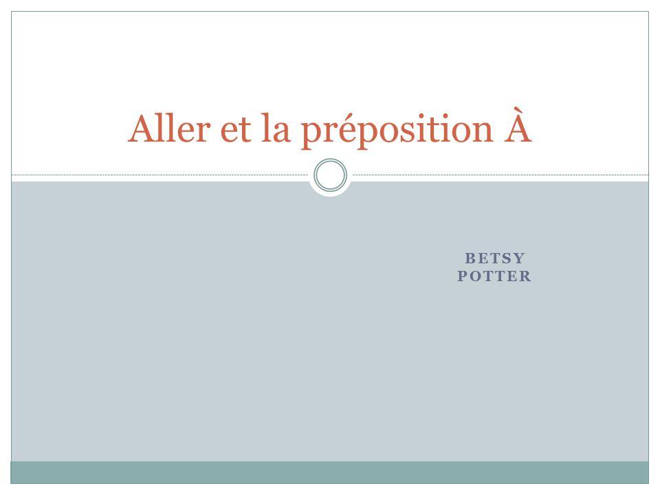 BETSY POTTER Aller et la préposition À