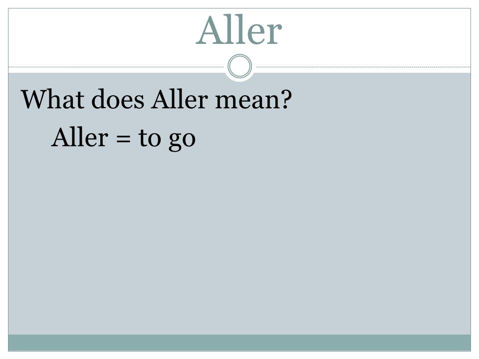 Aller What does Aller mean Aller = to go