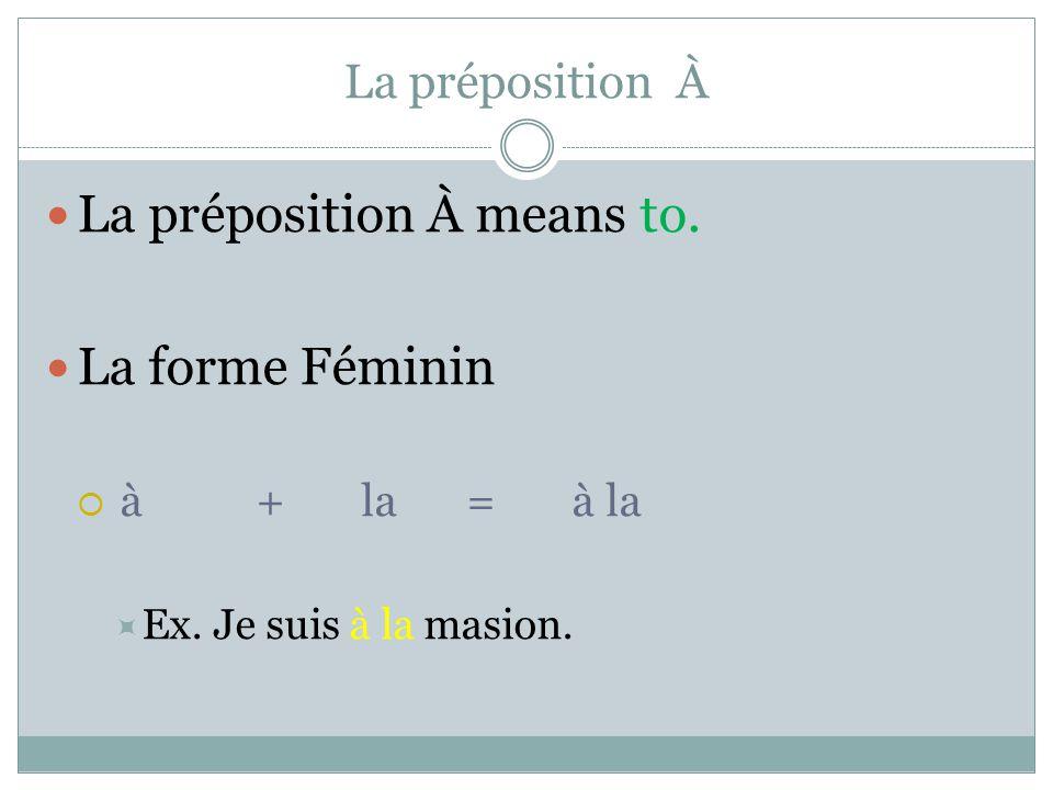 La préposition À La préposition À means to. La forme Féminin  à+la=à la  Ex. Je suis à la masion.
