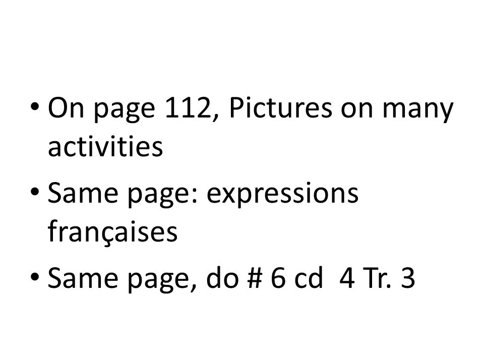 On page 112, Pictures on many activities Same page: expressions françaises Same page, do # 6 cd 4 Tr.