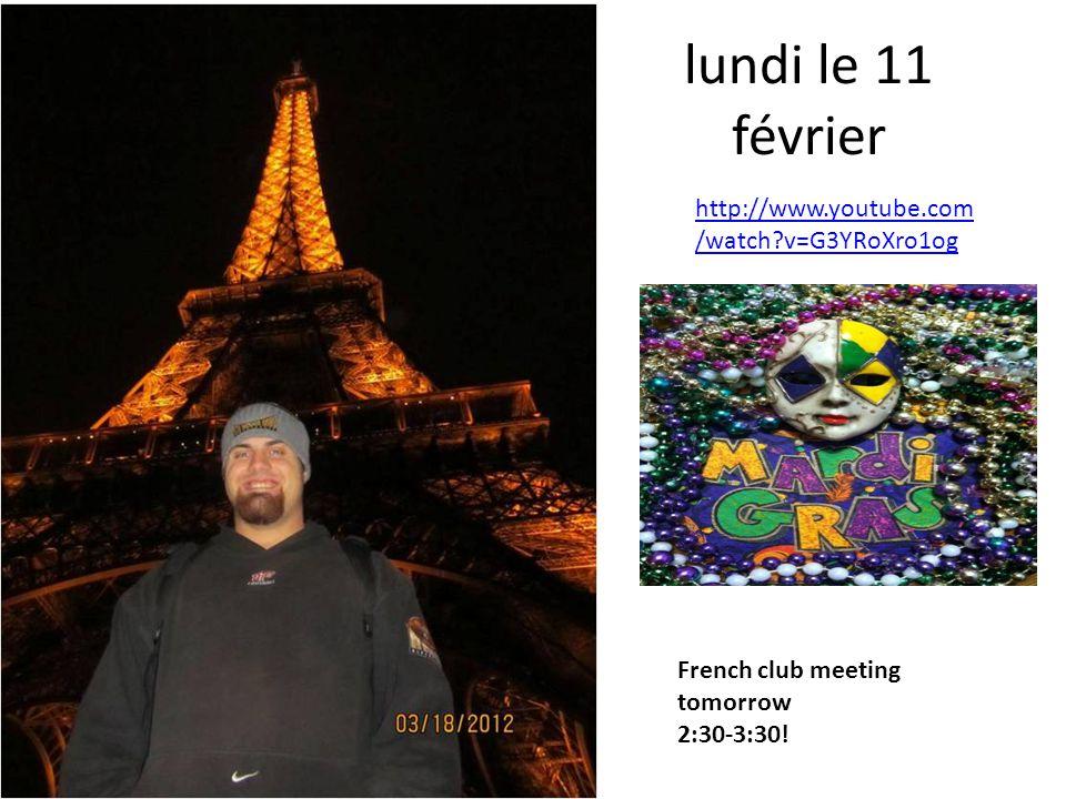 lundi le 11 février http://www.youtube.com /watch?v=G3YRoXro1og French club meeting tomorrow 2:30-3:30!