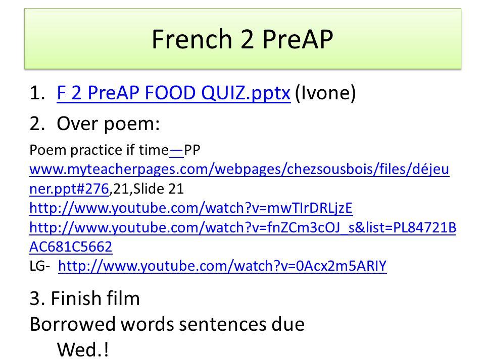 French 2 PreAP 1.F 2 PreAP FOOD QUIZ.pptx (Ivone)F 2 PreAP FOOD QUIZ.pptx 2.Over poem: Poem practice if time—PP www.myteacherpages.com/webpages/chezsousbois/files/déjeu ner.ppt#276,21,Slide 21— www.myteacherpages.com/webpages/chezsousbois/files/déjeu ner.ppt#276 http://www.youtube.com/watch?v=mwTIrDRLjzE http://www.youtube.com/watch?v=fnZCm3cOJ_s&list=PL84721B AC681C5662 LG- http://www.youtube.com/watch?v=0Acx2m5ARIYhttp://www.youtube.com/watch?v=0Acx2m5ARIY 3.