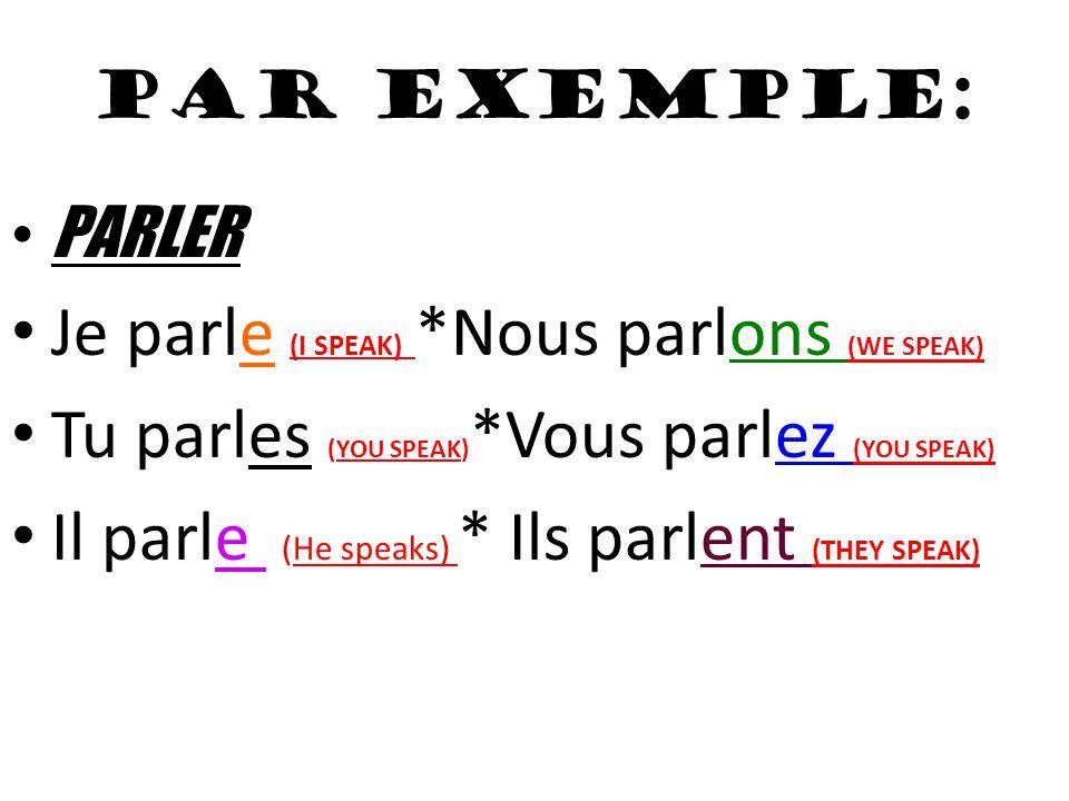 PAR EXEMPLE: PARLER Je parle (I SPEAK) *Nous parlons (WE SPEAK) Tu parles (YOU SPEAK) *Vous parlez (YOU SPEAK) Il parle (He speaks) * Ils parlent (THEY SPEAK)