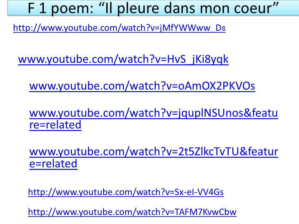 F 1 poem: Il pleure dans mon coeur www.youtube.com/watch v=HvS_jKi8yqk www.youtube.com/watch v=oAmOX2PKVOs www.youtube.com/watch v=jquplNSUnos&featu re=related www.youtube.com/watch v=2t5ZlkcTvTU&featur e=related http://www.youtube.com/watch v=Sx-eI-VV4Gs http://www.youtube.com/watch v=TAFM7KvwCbw http://www.youtube.com/watch v=jMfYWWww_D 8