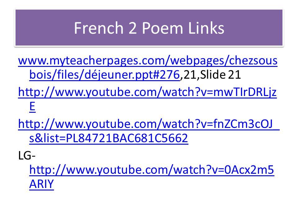 French 2 Poem Links www.myteacherpages.com/webpages/chezsous bois/files/déjeuner.ppt#276www.myteacherpages.com/webpages/chezsous bois/files/déjeuner.ppt#276,21,Slide 21 http://www.youtube.com/watch?v=mwTIrDRLjz E http://www.youtube.com/watch?v=fnZCm3cOJ_ s&list=PL84721BAC681C5662 LG- http://www.youtube.com/watch?v=0Acx2m5 ARIY http://www.youtube.com/watch?v=0Acx2m5 ARIY