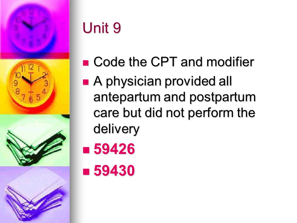 Unit 9 Code the CPT and modifier Code the CPT and modifier A physician provided all antepartum and postpartum care but did not perform the delivery A physician provided all antepartum and postpartum care but did not perform the delivery 59426 59426 59430 59430