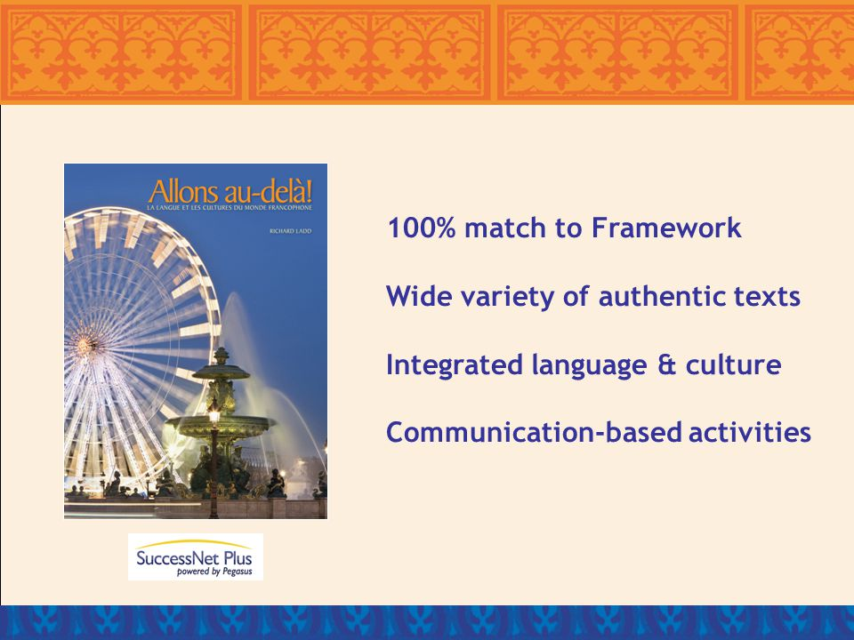 100% match to Framework Wide variety of authentic texts Integrated language & culture Communication-based activities