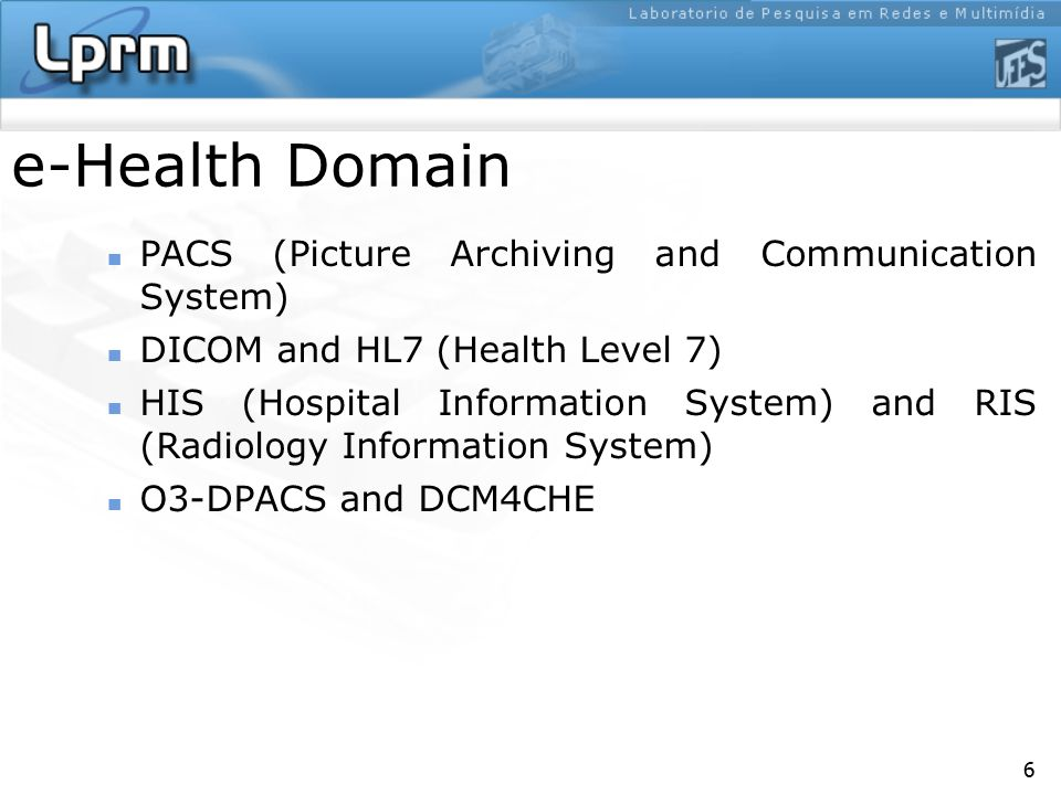 6 e-Health Domain PACS (Picture Archiving and Communication System) DICOM and HL7 (Health Level 7) HIS (Hospital Information System) and RIS (Radiolog