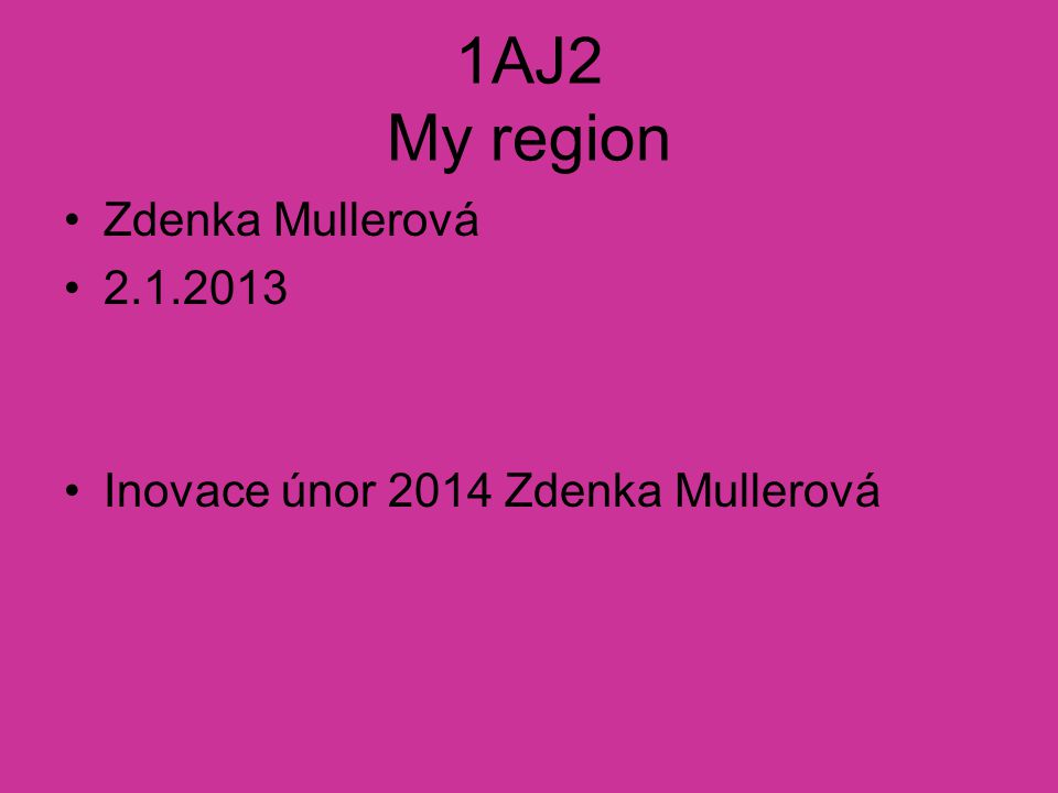 1AJ2 My region Zdenka Mullerová 2.1.2013 Inovace únor 2014 Zdenka Mullerová