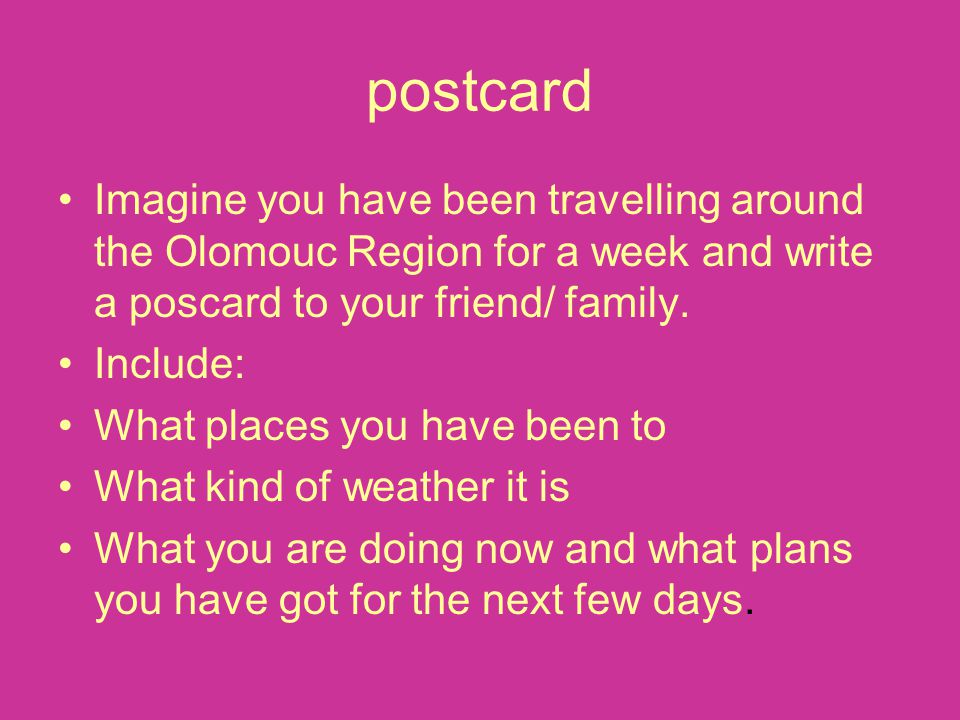 postcard Imagine you have been travelling around the Olomouc Region for a week and write a poscard to your friend/ family. Include: What places you ha