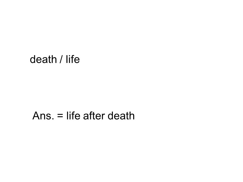 death / life Ans. = life after death