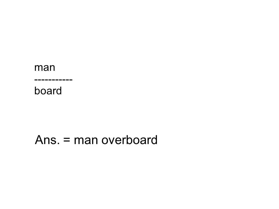 man ----------- board Ans. = man overboard
