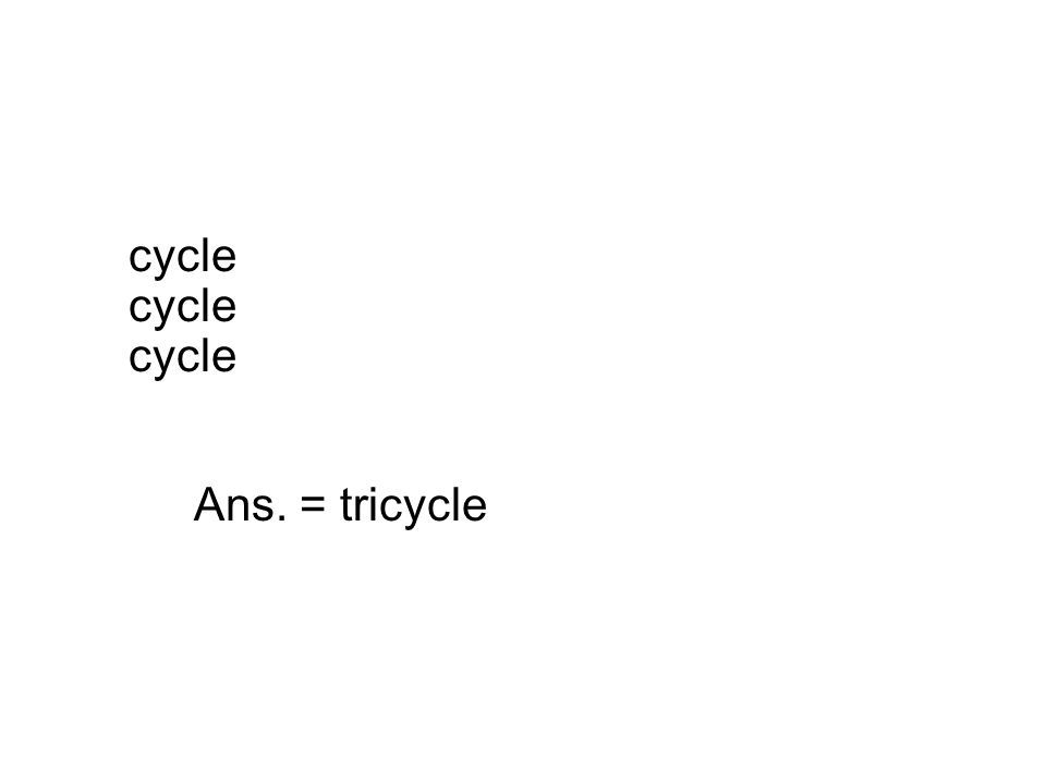 cycle cycle cycle Ans. = tricycle
