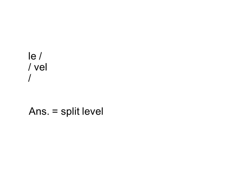 le / / vel / Ans. = split level