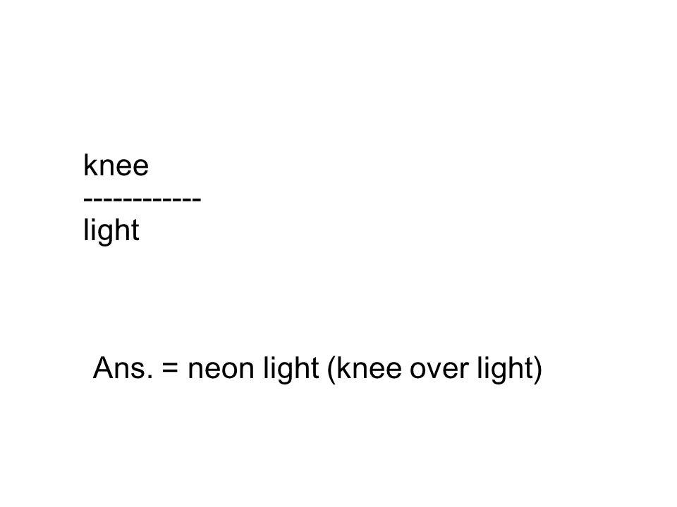 knee ------------ light Ans. = neon light (knee over light)