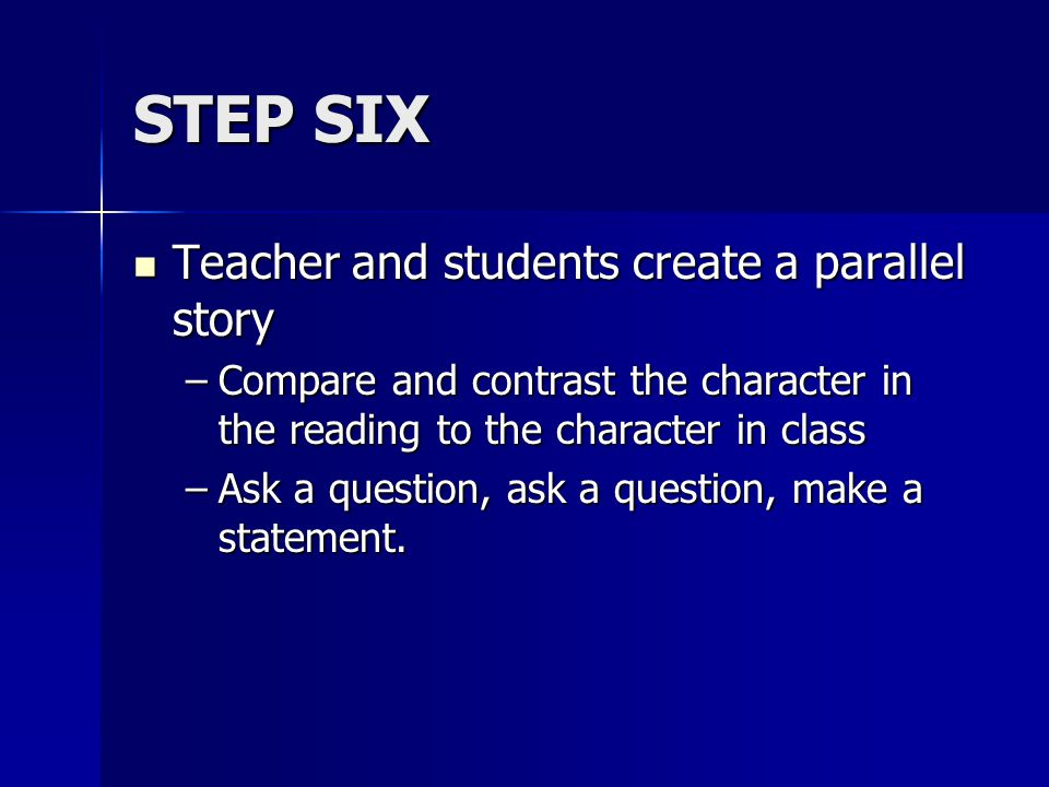 STEP SIX Teacher and students create a parallel story Teacher and students create a parallel story –Compare and contrast the character in the reading