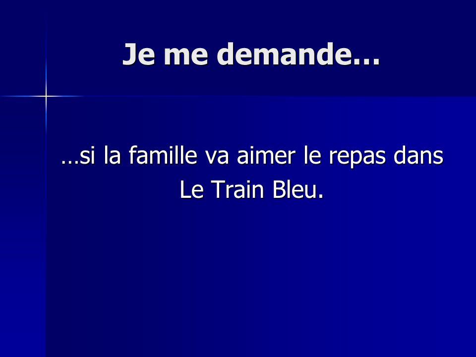Je me demande… …si la famille va aimer le repas dans Le Train Bleu.