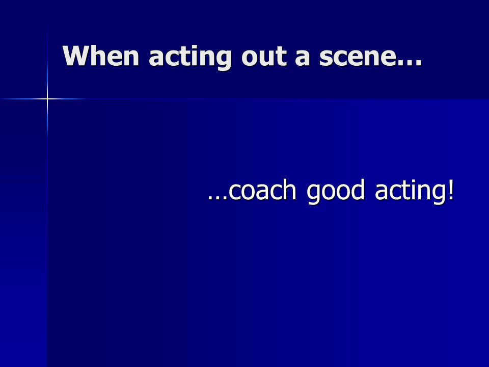 When acting out a scene… …coach good acting!