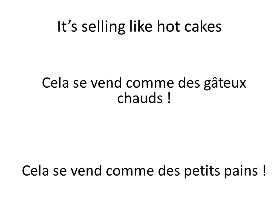 It's selling like hot cakes Cela se vend comme des gâteux chauds ! Cela se vend comme des petits pains !