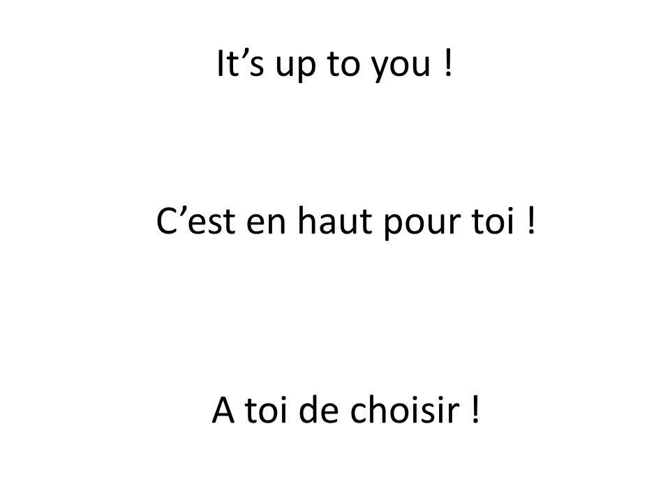 It's up to you ! C'est en haut pour toi ! A toi de choisir !