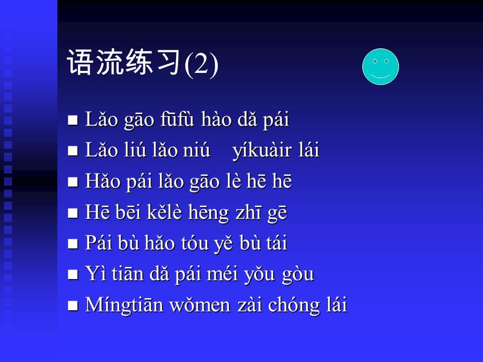 语流练习 ( 1 ) ( 1 ) kāikǒu gǎihǎo dàhǒu gāolóu kāikǒu gǎihǎo dàhǒu gāolóu bèikè táitóu bǎohé hùlǐ bèikè táitóu bǎohé hùlǐ fúhào fūfù kēpǔ dàitì fúhào fūfù kēpǔ dàitì búgàn nǒinai kǒudai hàodǔ búgàn nǒinai kǒudai hàodǔ páitóu wūnèi túhēi táohǎo páitóu wūnèi túhēi táohǎo