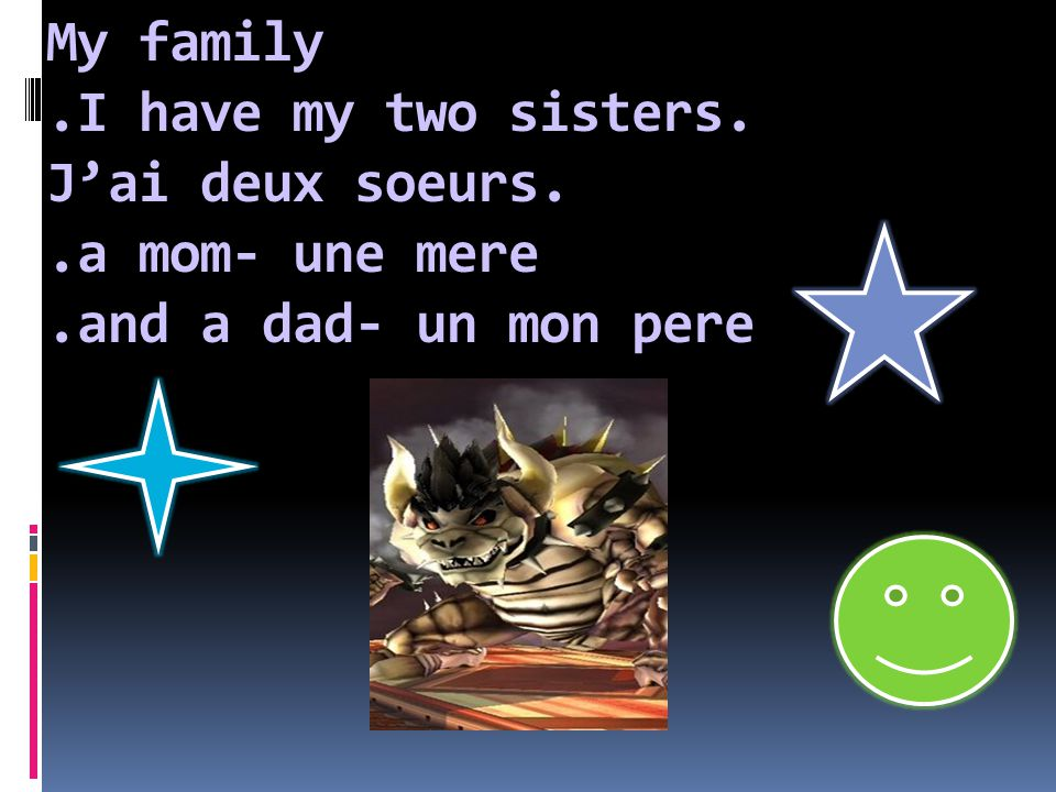 My family.I have my two sisters. J'ai deux soeurs..a mom- une mere.and a dad- un mon pere