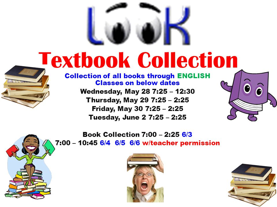 Textbook Collection Collection of all books through ENGLISH Classes on below dates Wednesday, May 28 7:25 – 12:30 Thursday, May 29 7:25 – 2:25 Friday, May 30 7:25 – 2:25 Tuesday, June 2 7:25 – 2:25 Book Collection 7:00 – 2:25 6/3 7:00 – 10:45 6/4 6/5 6/6 w/teacher permission