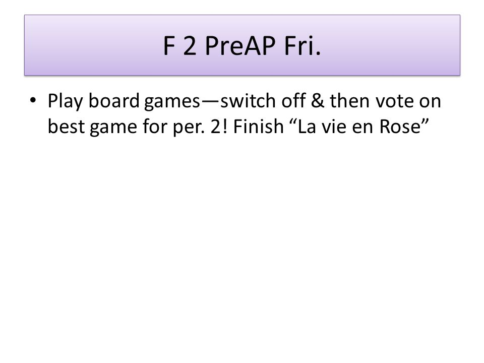 F 2 PreAP Fri. Play board games—switch off & then vote on best game for per.