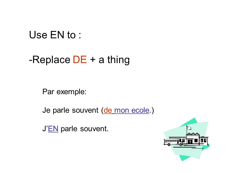 Use EN to : -Replace DE + a thing Par exemple: Je parle souvent (de mon ecole.) J'EN parle souvent.