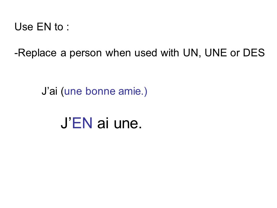 Use EN to : -Replace a person when used with UN, UNE or DES J'ai (une bonne amie.) J'EN ai une.