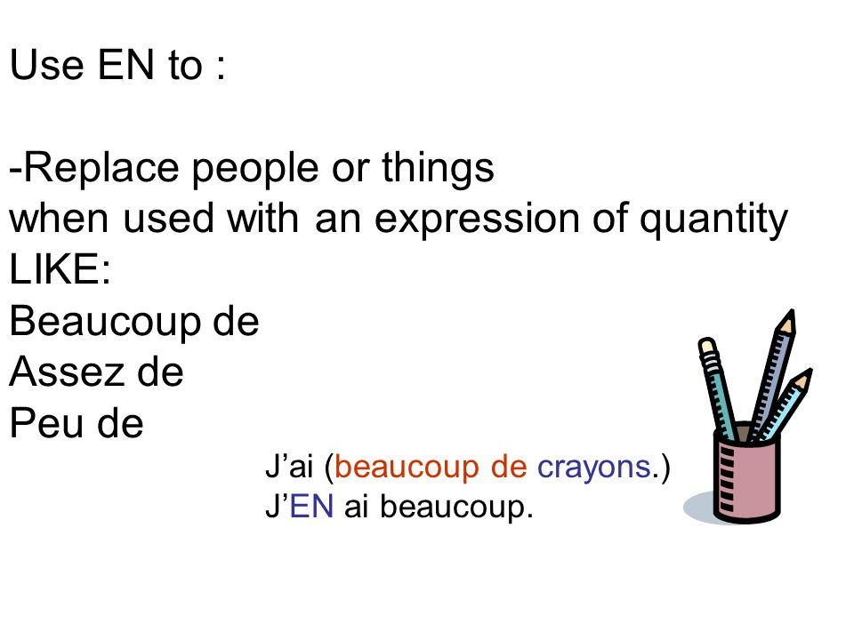 Use EN to : -Replace people or things when used with an expression of quantity LIKE: Beaucoup de Assez de Peu de J'ai (beaucoup de crayons.) J'EN ai beaucoup.