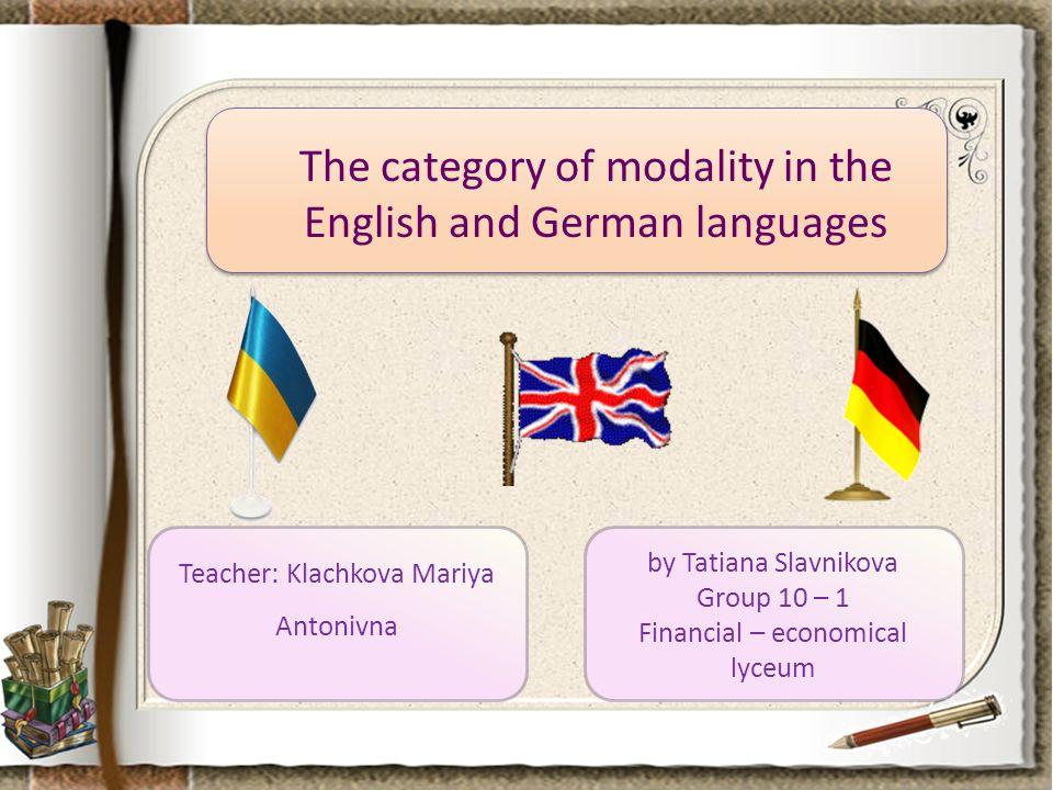 The category of modality in the English and German languages by Tatiana Slavnikova Group 10 – 1 Financial – economical lyceum Teacher: Klachkova Mariya Antonivna