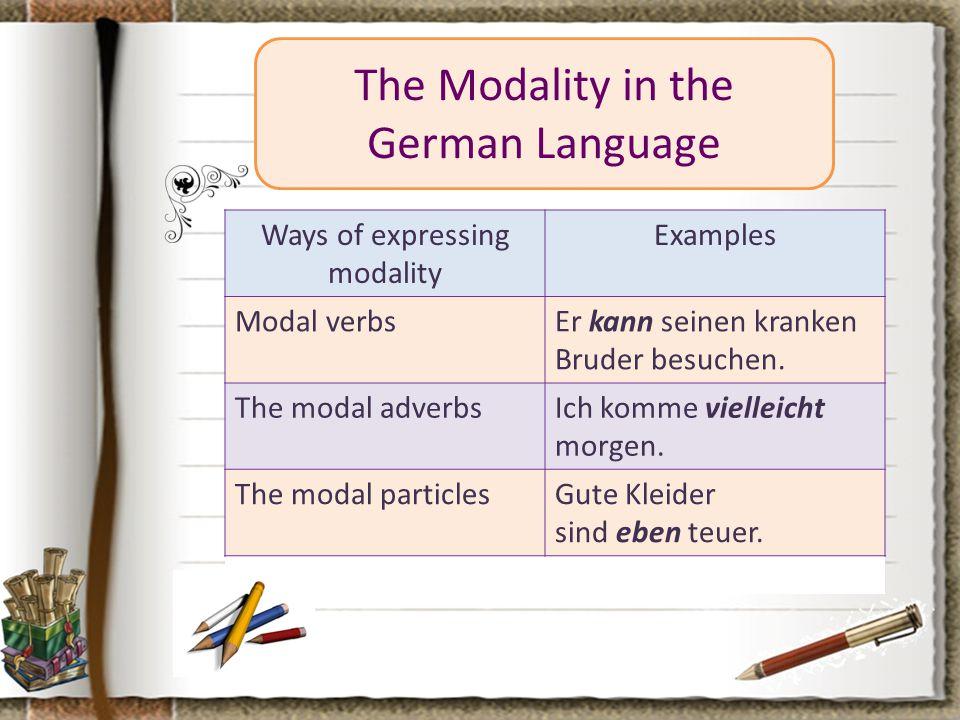 The Modality in the German Language Ways of expressing modality Examples Modal verbsEr kann seinen kranken Bruder besuchen. The modal adverbsIch komme