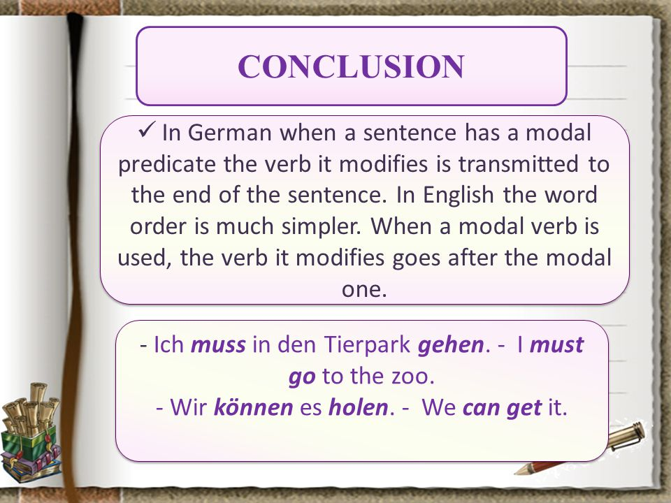 CONCLUSION In German when a sentence has a modal predicate the verb it modifies is transmitted to the end of the sentence.