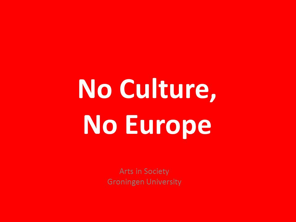 No Culture, No Europe ThE VALUE OF CULTURE Arts in Society Groningen University