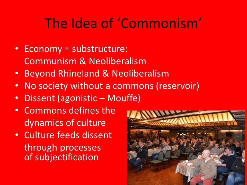 The Idea of 'Commonism' Economy = substructure: Communism & Neoliberalism Beyond Rhineland & Neoliberalism No society without a commons (reservoir) Dissent (agonistic – Mouffe) Commons defines the dynamics of culture Culture feeds dissent through processes of subjectification