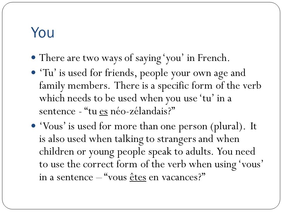 You There are two ways of saying 'you' in French.