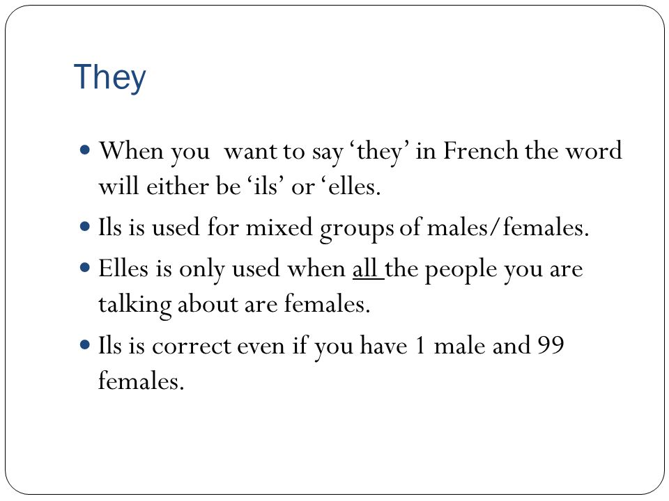 They When you want to say 'they' in French the word will either be 'ils' or 'elles.