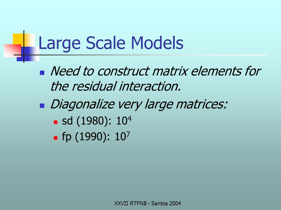 XXVII RTFNB - Santos 2004 Large Scale Models Need to construct matrix elements for the residual interaction. Diagonalize very large matrices: sd (1980