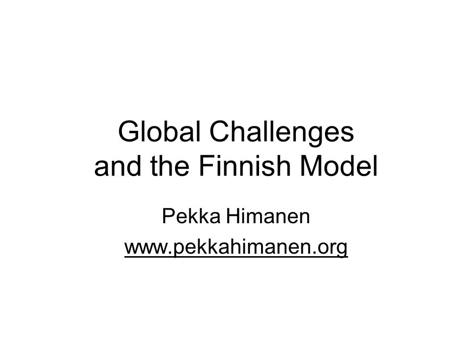 Global Challenges and the Finnish Model Pekka Himanen www.pekkahimanen.org