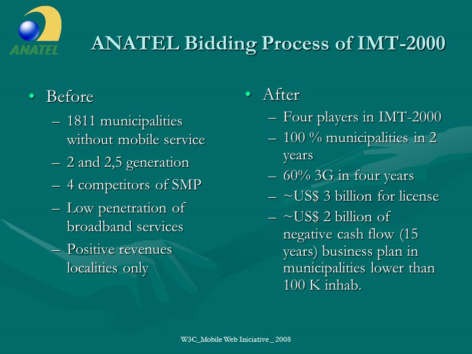 W3C_Mobile Web Iniciative _ 2008 ANATEL Bidding Process of IMT-2000 BeforeBefore –1811 municipalities without mobile service –2 and 2,5 generation –4 competitors of SMP –Low penetration of broadband services –Positive revenues localities only After –Four players in IMT-2000 –100 % municipalities in 2 years –60% 3G in four years –~US$ 3 billion for license –~US$ 2 billion of negative cash flow (15 years) business plan in municipalities lower than 100 K inhab.