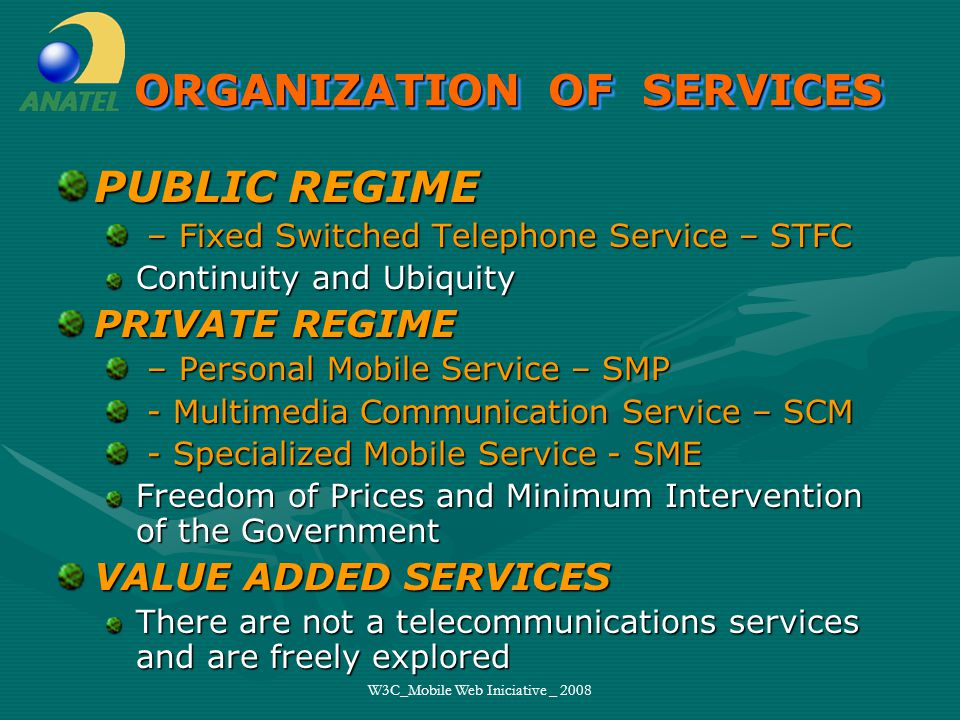 W3C_Mobile Web Iniciative _ 2008 ORGANIZATION OF SERVICES PUBLIC REGIME – Fixed Switched Telephone Service – STFC – Fixed Switched Telephone Service – STFC Continuity and Ubiquity PRIVATE REGIME – Personal Mobile Service – SMP – Personal Mobile Service – SMP - Multimedia Communication Service – SCM - Multimedia Communication Service – SCM - Specialized Mobile Service - SME - Specialized Mobile Service - SME Freedom of Prices and Minimum Intervention of the Government VALUE ADDED SERVICES There are not a telecommunications services and are freely explored